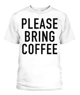 PLEASE BRING COFFEE - FUNNY COFFEE ADDICT QUOTE PREMIUM T-SHIRT