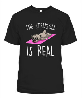The Struggle Is Real Dog Pug Funny Exercise Yoga Lover Gift T-Shirt