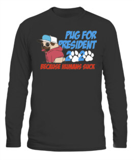 PUG FOR PRESIDENT 2020 BECAUSE HUMANS SUCK DOG LOVER GIFT LONG SLEEVE T-SHIRT