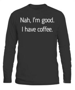 NAH I'M GOOD FUNNY COFFEE LOVER CAFFEINE ADDICT DRINKER GIFT LONG SLEEVE T-SHIRT