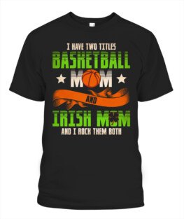 Funny i have two titles basketball mom and irish mom graphic tee shirts gifts for basketball lover