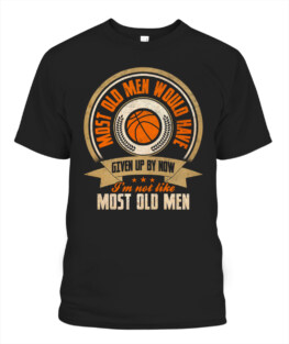 Funny most all men given up by now basketball graphic tee shirts gifts for basketball lover