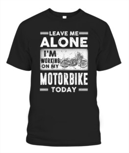 Leave me alone Im working on my Motorbike today funny motorbike riding bikers graphic tee gifts