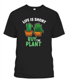 Life Is Short Buy the Plant For Houseplant Lovers Gardeners Adult T Shirts Gifts Full Size