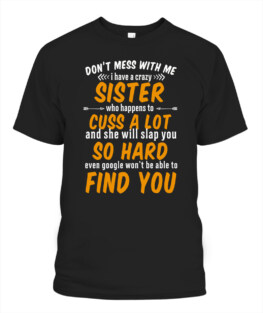 Dont mess with me I have a crazy sister Adult TShirt Hoodie Sweatshirt Full Size
