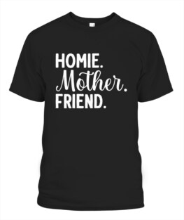 Homie Mother Friend Best Mom Ever Mothers Day Loving Mama TShirt Gifts for Mom Full Size S-5XL