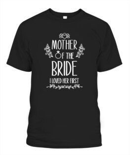 Mother of the Bride I Loved Her First TShirt Gifts for Mom Full Size S-5XL