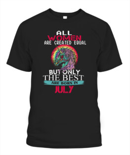 Women All women are created equal but the best are born in July T Shirt Sweatshirt Hoodie birthday gifts t shirt