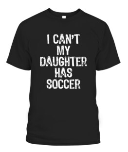 I Cant My Daughter Has Soccer Mom Dad Gift Funny Christmas Graphic Tee Shirt, Adult Size S-5XL
