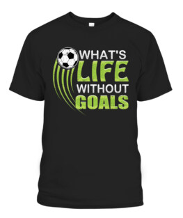 Whats life without goals Soccer Football T-Shirts, Hoodie, Sweatshirt, Adult Size S-5XL