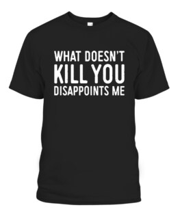 What Doesnt Kill You Disappoints Me Graphic Tee Shirt Adult Size S-5XL