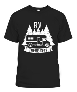 RV there yet camping T-Shirts, Hoodie, Sweatshirt, Adult Size S-5XL