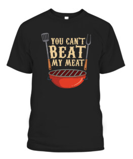You Cant Beat My Meat BBQ Quote Gift for Grill Master T-Shirts, Hoodie, Sweatshirt, Adult Size S-5XL
