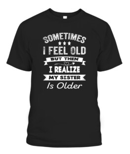 Sometimes I Feel Old But Then I Realize My Sister Is Older T-Shirts, Hoodie, Sweatshirt, Adult Size S-5XL